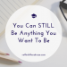 You can STILL be anything you want to be